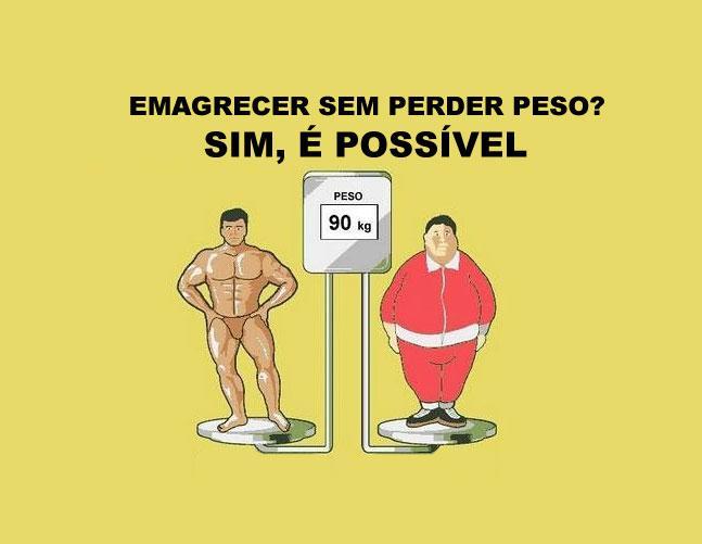 Emagrecer sem perder peso?! Será que isto é mesmo possível??? A resposta é SIM!!!